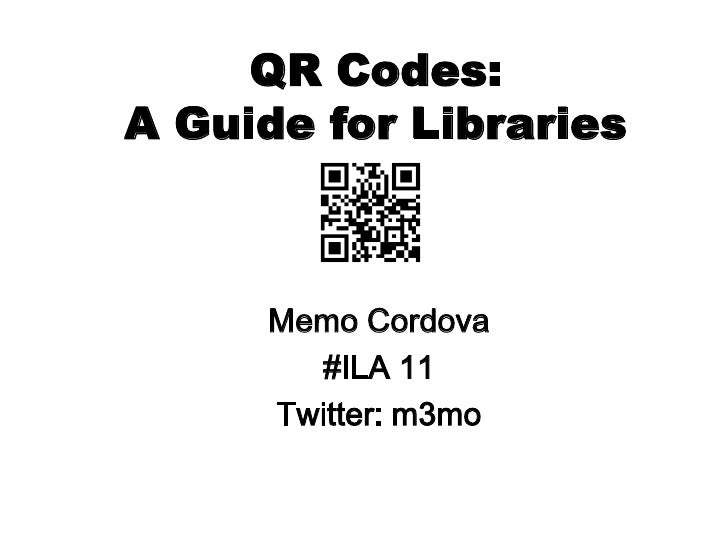 QR Codes:A Guide for Libraries<br />Memo Cordova<br />#ILA 11<br />Twitter: m3mo<br />