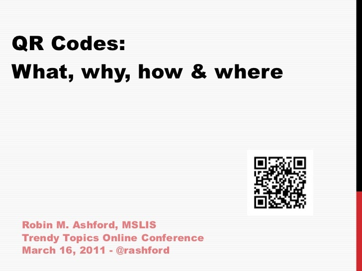 QR Codes: What, why, how & where Robin M. Ashford, MSLIS Trendy Topics Online Conference  March 16, 2011 - @rashford