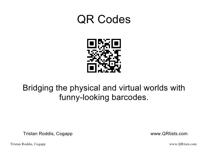 QR Codes Bridging the physical and virtual worlds with funny-looking barcodes. Tristan Roddis, Cogapp www.QRtists.com
