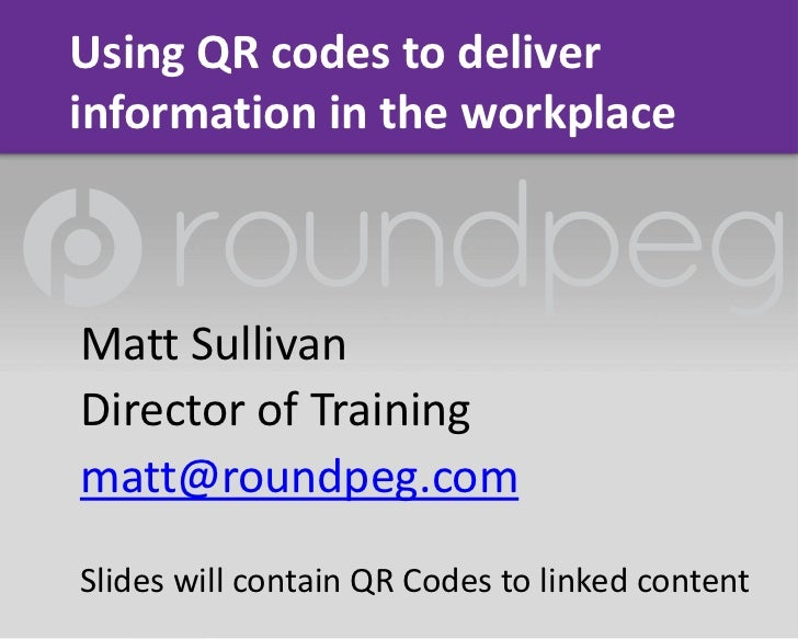 Using QR codes to deliverinformation in the workplaceMatt SullivanDirector of Trainingmatt@roundpeg.comSlides will contain...