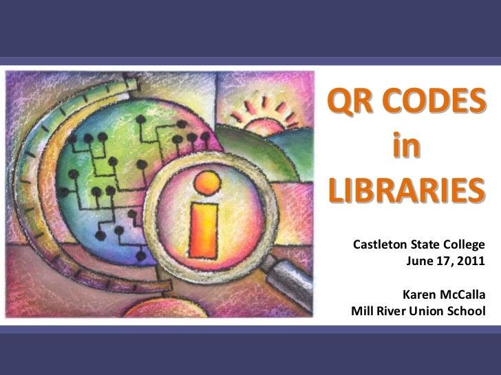 QR CODES in LIBRARIES<br />Castleton State College<br />June 17, 2011<br />Karen McCalla<br />Mill River Union School<br />