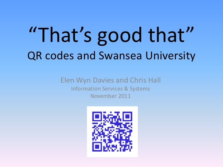 """""""That's good that""""QR codes and Swansea University      Elen Wyn Davies and Chris Hall         Information Services & Syste..."""
