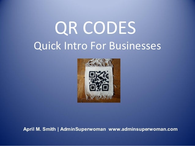 QR CODES   Quick Intro For BusinessesApril M. Smith | AdminSuperwoman www.adminsuperwoman.com