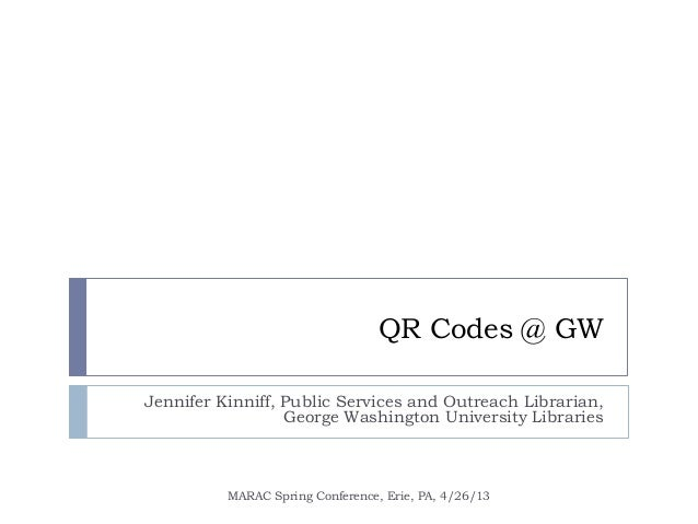 QR Codes @ GWJennifer Kinniff, Public Services and Outreach Librarian,George Washington University LibrariesMARAC Spring C...