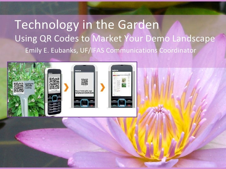 Technology in the GardenUsing QR Codes to Market Your Demo Landscape  Emily E. Eubanks, UF/IFAS Communications Coordinator