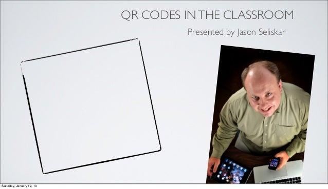 QR CODES IN THE CLASSROOM                                    Presented by Jason SeliskarSaturday, January 12, 13