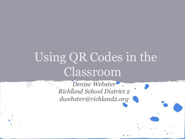 Using QR Codes in the Classroom Denise Webster Richland School District 2 dwebster@richland2.org