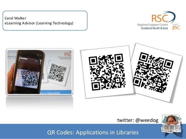1 Carol Walker eLearning Advisor (Learning Technology) QR Codes: Applications in Libraries twitter: @weedog