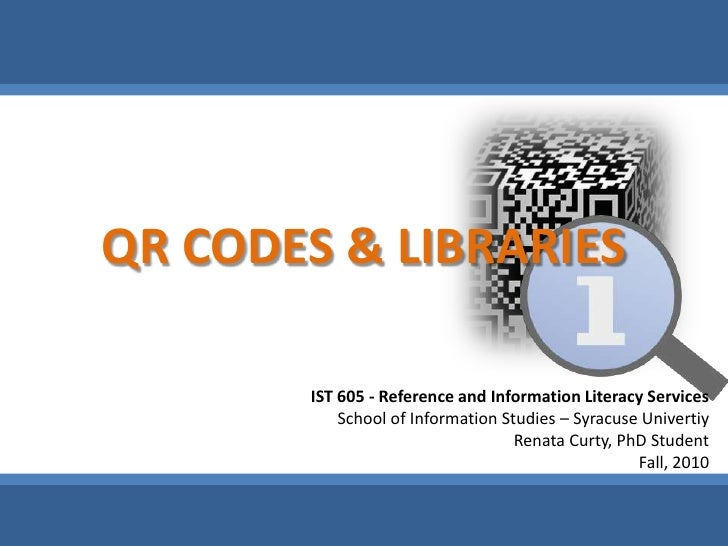 QR CODES & LIBRARIES<br />IST 605 - Reference and Information Literacy Services<br />School of Information Studies – Syrac...