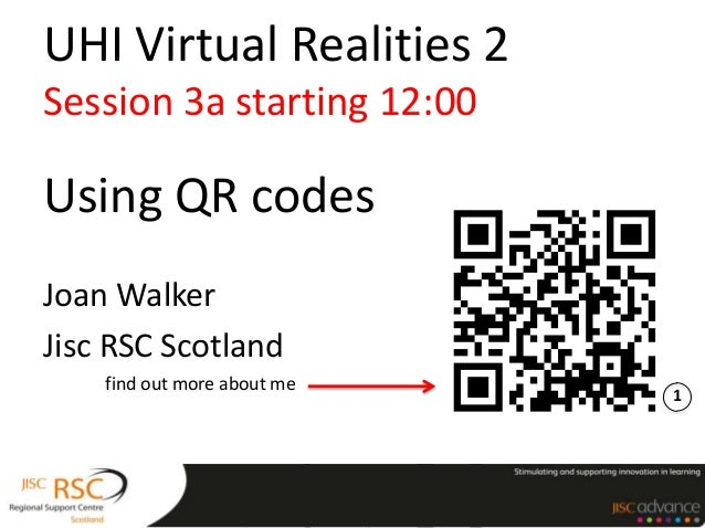 UHI Virtual Realities 2Session 3a starting 12:00Using QR codesJoan WalkerJisc RSC Scotland    find out more about me      ...