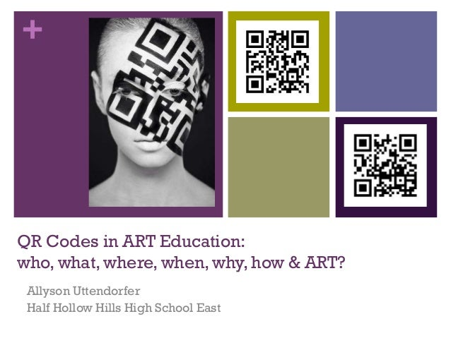 +  QR Codes in ART Education: who, what, where, when, why, how & ART? Allyson Uttendorfer Half Hollow Hills High School Ea...