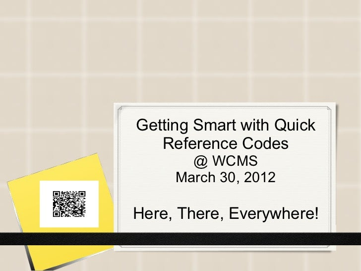 Getting Smart with Quick   Reference Codes       @ WCMS     March 30, 2012Here, There, Everywhere!
