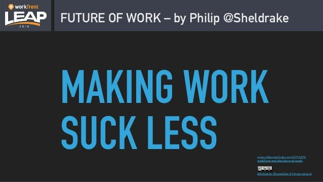 FUTURE OF WORK – by Philip @Sheldrake Attribution-ShareAlike 4.0 International www.philipsheldrake.com/2016/05/ workfront-...