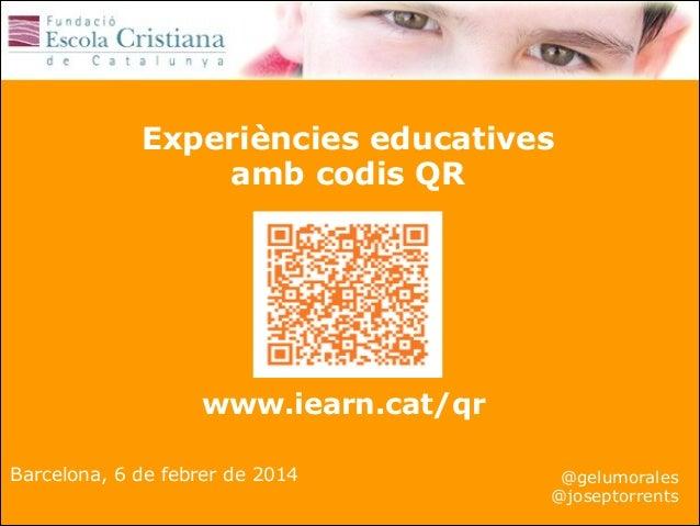 Experiències educatives amb codis QR  www.iearn.cat/qr Barcelona, 6 de febrer de 2014  @gelumorales @joseptorrents