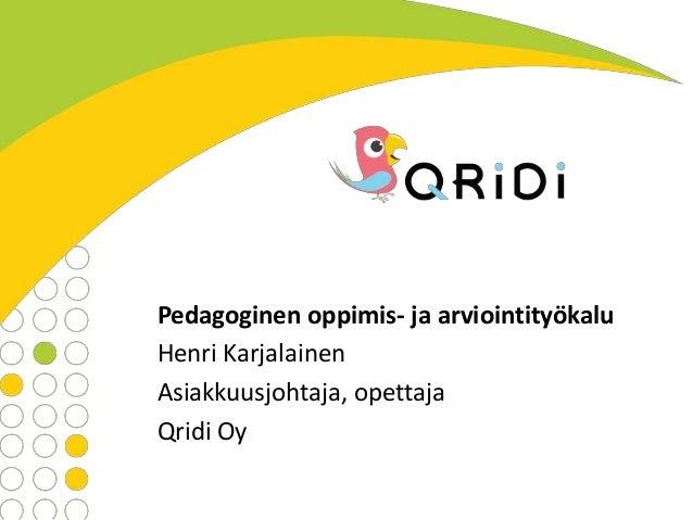 Pedagoginen oppimis- ja arviointityökalu Henri Karjalainen Asiakkuusjohtaja, opettaja Qridi Oy