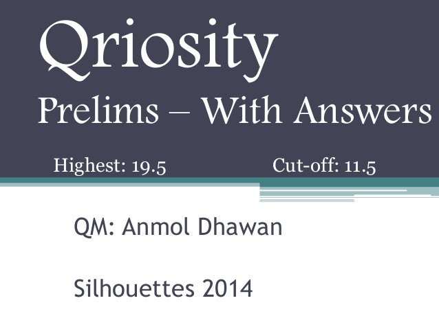 Qriosity Prelims – With Answers Highest: 19.5  Cut-off: 11.5  QM: Anmol Dhawan Silhouettes 2014