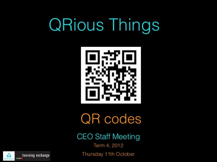 QRious Things   QR codes   CEO Staff Meeting        Term 4, 2012    Thursday 11th October