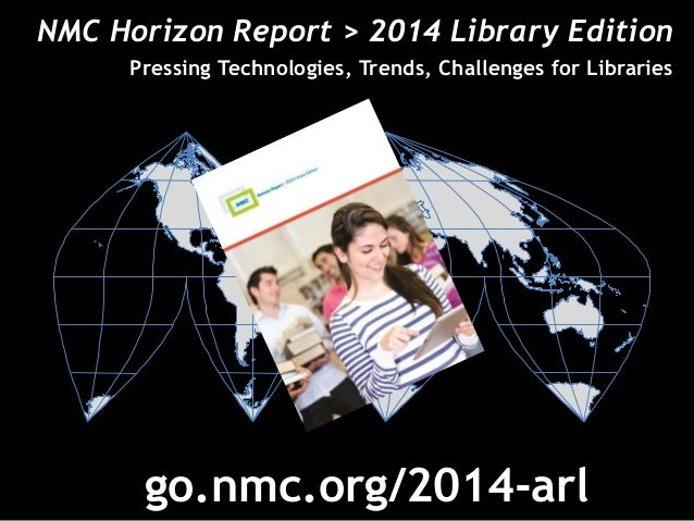 NMC Horizon Report > 2014 Library Edition  Pressing Technologies, Trends, Challenges for Libraries  å  go.nmc.org/2014-arl