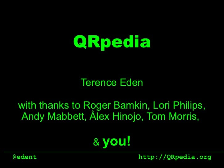 QRpedia              Terence Eden with thanks to Roger Bamkin, Lori Philips, Andy Mabbett, Àlex Hinojo, Tom Morris,       ...