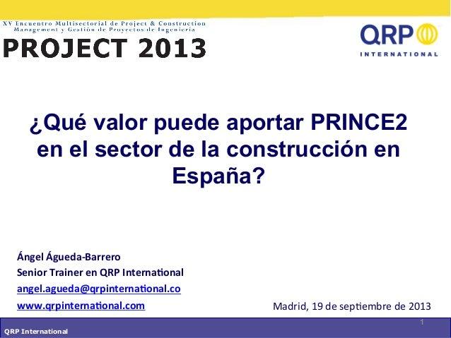 QRP International Madrid,  19  de  sep-embre  de  2013   1 ¿Qué valor puede aportar PRINCE2 en el sector de la...