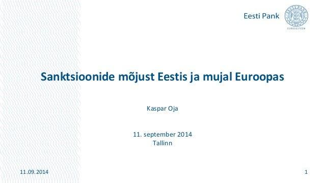 Sanktsioonide mõjust Eestis ja mujal Euroopas  Kaspar Oja  11. september 2014  Tallinn  11.09.2014 1