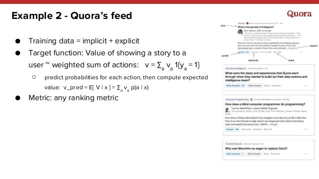 Example 2 - Quora's feed ● Training data = implicit + explicit ● Target function: Value of showing a story to a user ~ wei...