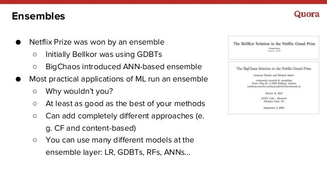 Ensembles ● Netflix Prize was won by an ensemble ○ Initially Bellkor was using GDBTs ○ BigChaos introduced ANN-based ensem...