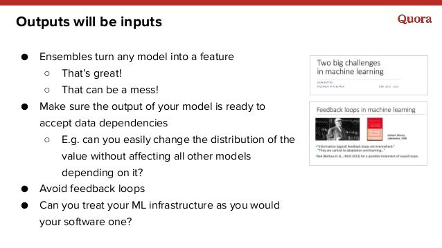 Outputs will be inputs ● Ensembles turn any model into a feature ○ That's great! ○ That can be a mess! ● Make sure the out...
