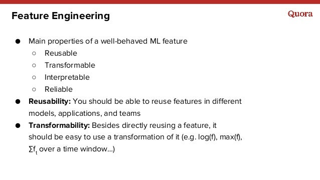 Feature Engineering ● Main properties of a well-behaved ML feature ○ Reusable ○ Transformable ○ Interpretable ○ Reliable ●...
