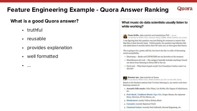 Feature Engineering Example - Quora Answer Ranking What is a good Quora answer? • truthful • reusable • provides explanati...