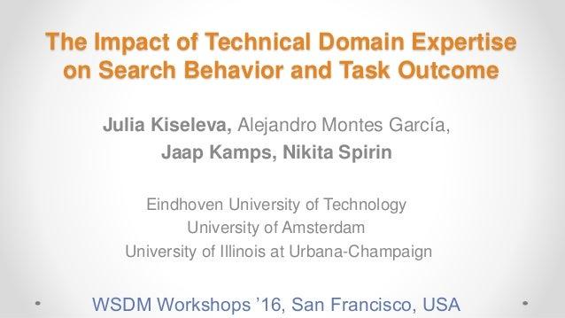 The Impact of Technical Domain Expertise on Search Behavior and Task Outcome Julia Kiseleva, Alejandro Montes García, Jaap...