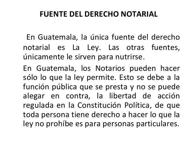 FUENTE DEL DERECHO NOTARIAL  En Guatemala, la única fuente del derecho  notarial es La Ley. Las otras fuentes,  únicamente...