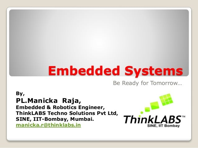 Embedded Systems Be Ready for Tomorrow… By, PL.Manicka Raja, Embedded & Robotics Engineer, ThinkLABS Techno Solutions Pvt ...