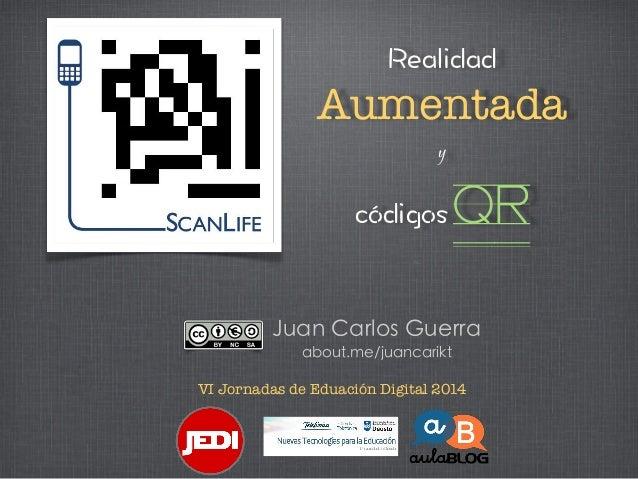 Aumentada y  QR Juan Carlos Guerra about.me/juancarikt VI Jornadas de Eduación Digital 2014