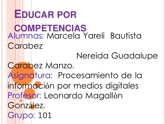 EDUCAR POR  COMPETENCIAS  Alumnas: Marcela Yareli Bautista  Carabez  Nereida Guadalupe  Carabez Manzo.  Asignatura: Proces...