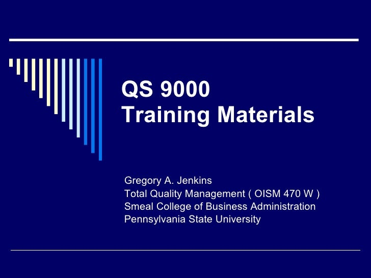 QS 9000 Training Materials Gregory A. Jenkins Total Quality Management ( OISM 470 W ) Smeal College of Business Administra...