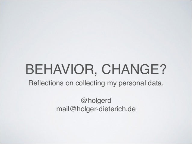 BEHAVIOR, CHANGE? Reflections on collecting my personal data.! !  @holgerd! mail@holger-dieterich.de