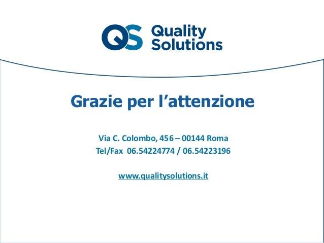 Grazie per l'attenzione Via C. Colombo, 456 – 00144 Roma Tel/Fax 06.54224774 / 06.54223196 www.qualitysolutions.it