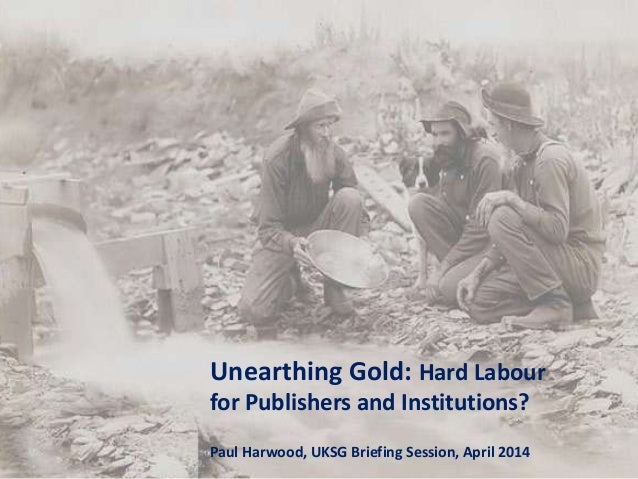 Unearthing Gold: Hard Labour for Publishers and Institutions? Paul Harwood, UKSG Briefing Session, April 2014