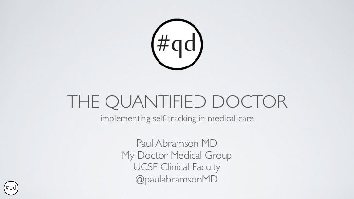 THE QUANTIFIED DOCTOR   implementing self-tracking in medical care           Paul Abramson MD        My Doctor Medical Gro...