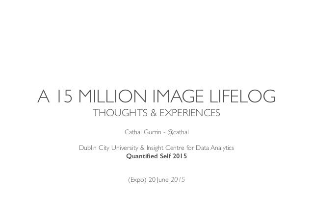 A 15 MILLION IMAGE LIFELOG THOUGHTS & EXPERIENCES Cathal Gurrin - @cathal Dublin City University & Insight Centre for Data...