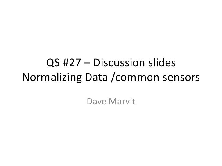 QS #27 – Discussion slidesNormalizing Data /common sensors           Dave Marvit