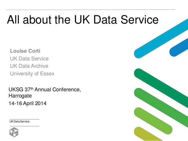 All about the UK Data Service Louise Corti UK Data Service UK Data Archive University of Essex UKSG 37th Annual Conference...