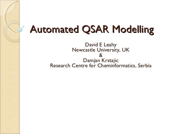 Automated QSAR Modelling  David E Leahy Newcastle University, UK & Damjan Krstajic Research Centre for Cheminformatics, Se...