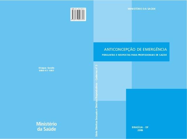 MINISTÉRIO DA SAÚDE  ANTICONCEPÇÃO DE EMERGÊNCIA  PERGUNTAS E RESPOSTAS PARA PROFISSIONAIS DE SAÚDE  BRASÍLIA - DF  2006  ...