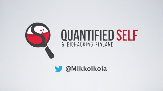 QUANTIFIED SELF QUANTIFIED SELF & BIOHACKING FINLAND & BIOHACKING FINLAND @MikkoIkola