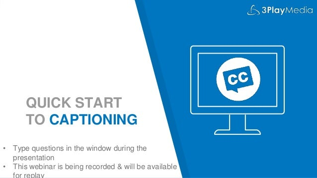 QUICK START TO CAPTIONING • Type questions in the window during the presentation • This webinar is being recorded & will b...