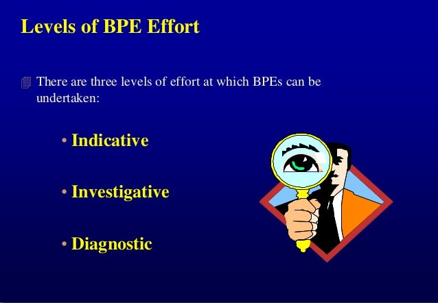Levels of BPE Effort  There are three levels of effort at which BPEs can be  undertaken:  • Indicative • Investigative • ...