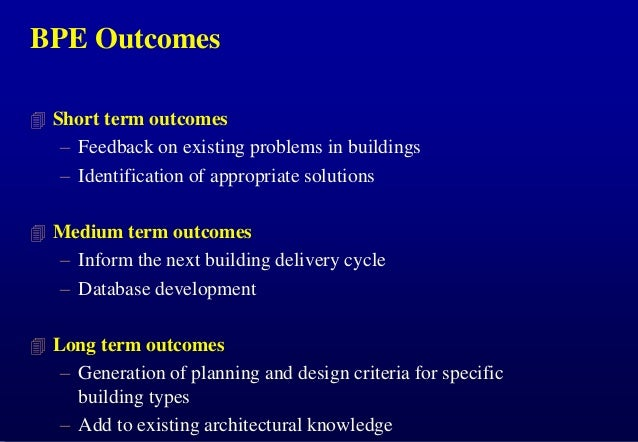 BPE Outcomes  Short term outcomes  – Feedback on existing problems in buildings – Identification of appropriate solutions...