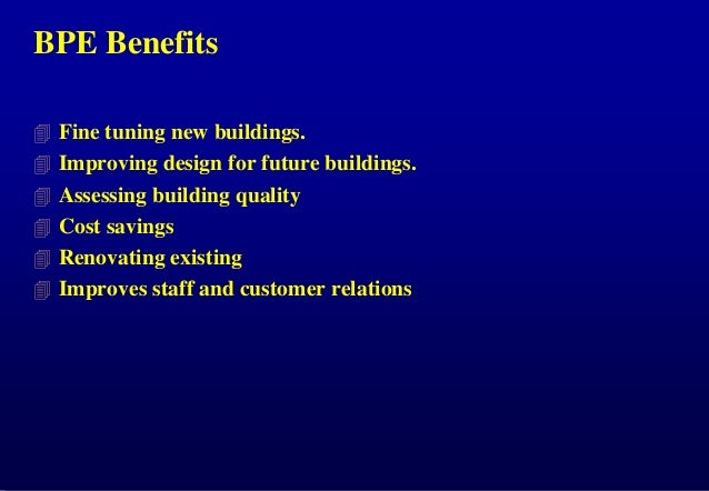 BPE Benefits  Fine tuning new buildings.   Improving design for future buildings.  Assessing building quality  Cost sa...